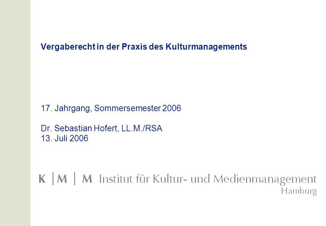 Vergaberecht in der Praxis des Kulturmanagements 17. Jahrgang, Sommersemester 2006 Dr. Sebastian Hofert, LL.M./RSA 13. Juli 2006