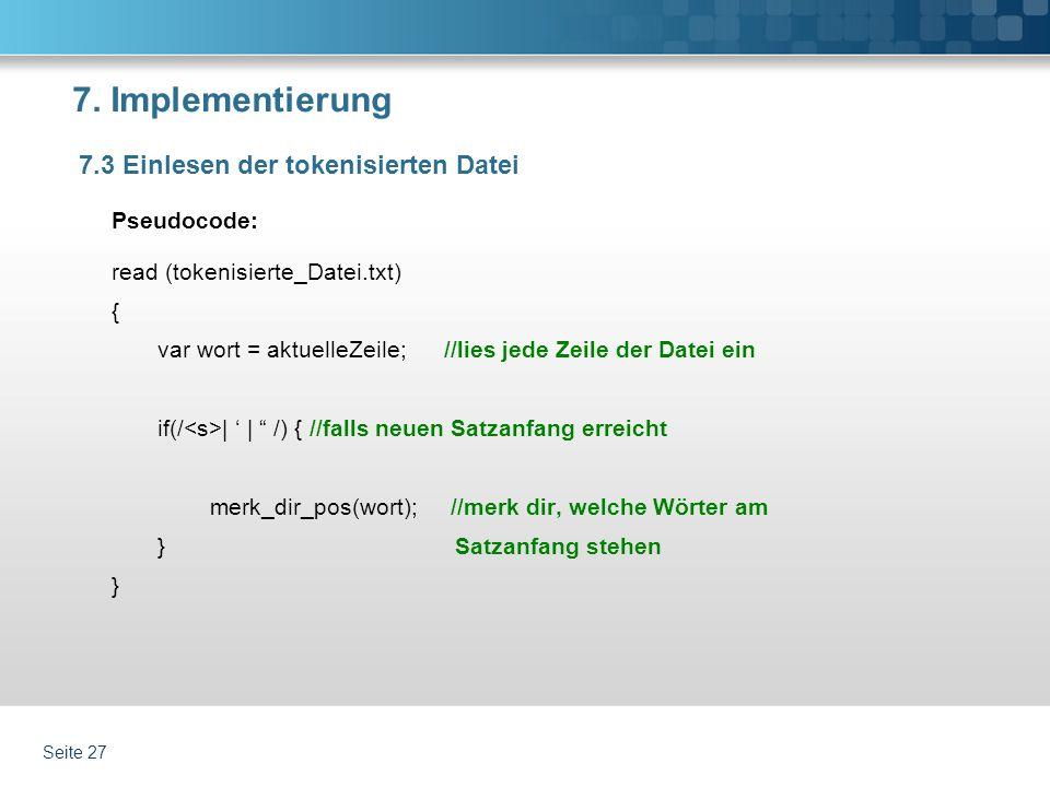 7. Implementierung Pseudocode: read (tokenisierte_Datei.txt) { var wort = aktuelleZeile; //lies jede Zeile der Datei ein if(/ | | /) { //falls neuen S