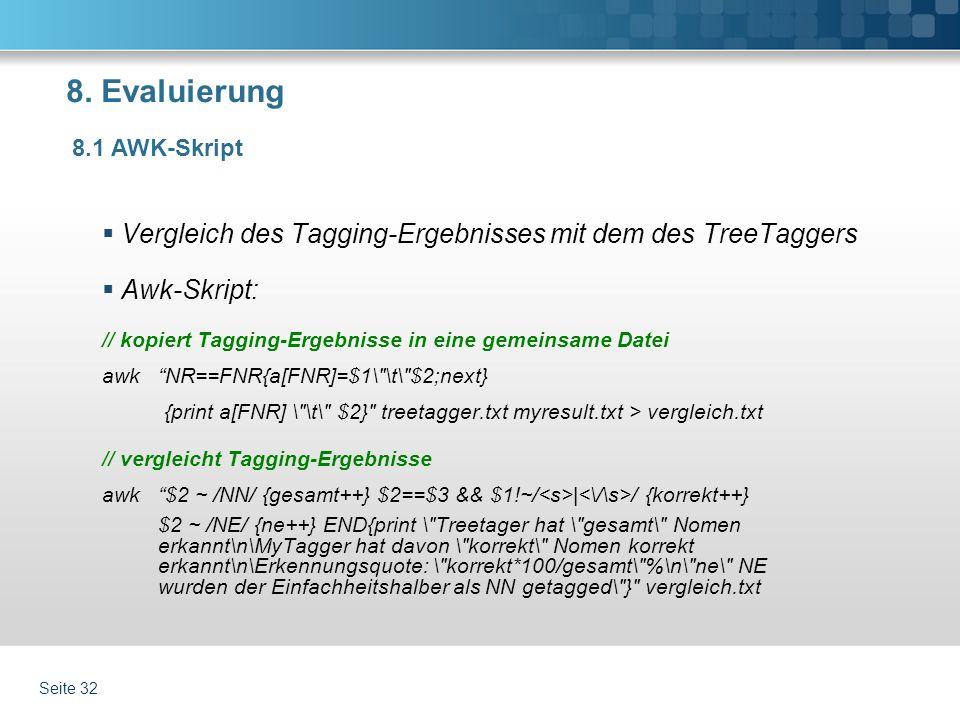 8. Evaluierung Vergleich des Tagging-Ergebnisses mit dem des TreeTaggers Awk-Skript: // kopiert Tagging-Ergebnisse in eine gemeinsame Datei awk NR==FN