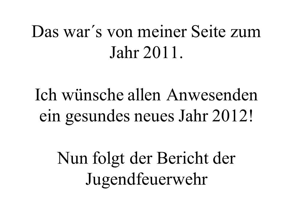 Das war´s von meiner Seite zum Jahr 2011. Ich wünsche allen Anwesenden ein gesundes neues Jahr 2012! Nun folgt der Bericht der Jugendfeuerwehr