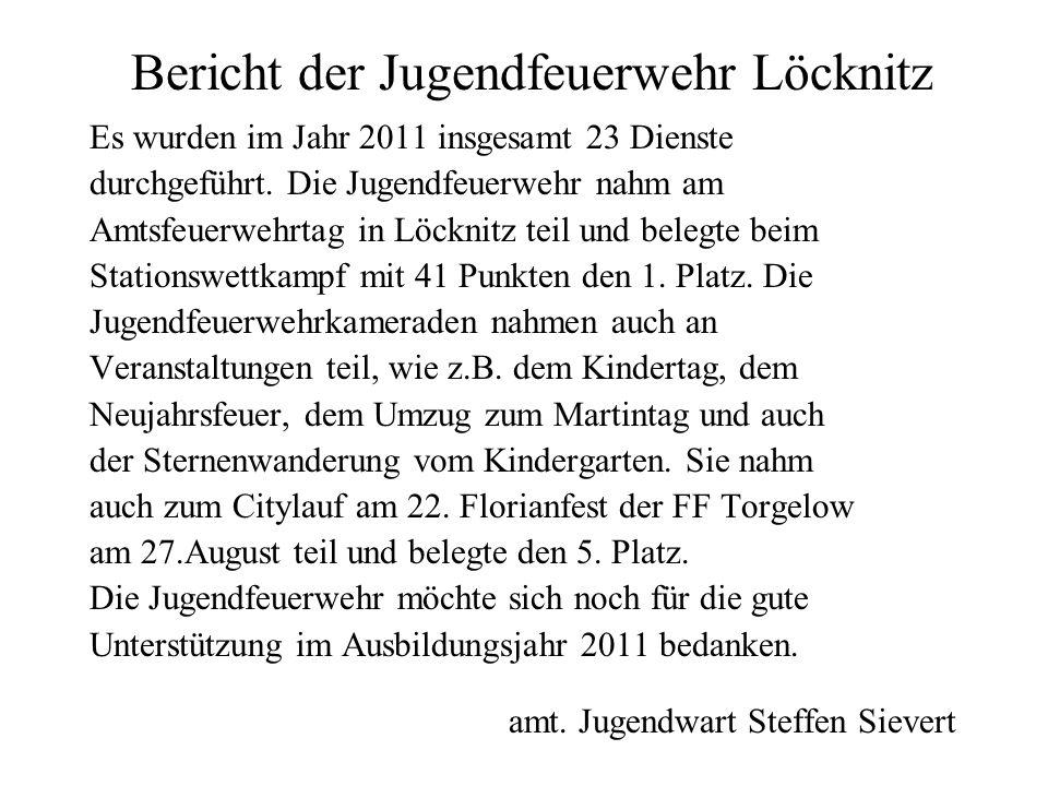 Bericht der Jugendfeuerwehr Löcknitz Es wurden im Jahr 2011 insgesamt 23 Dienste durchgeführt. Die Jugendfeuerwehr nahm am Amtsfeuerwehrtag in Löcknit