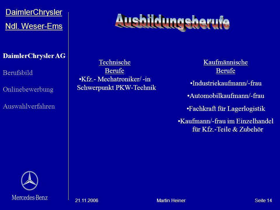 DaimlerChrysler Ndl. Weser-Ems 21.11.2006Martin HeinerSeite 14 Technische Berufe Kfz.- Mechatroniker/ -in Schwerpunkt PKW-Technik Kaufmännische Berufe