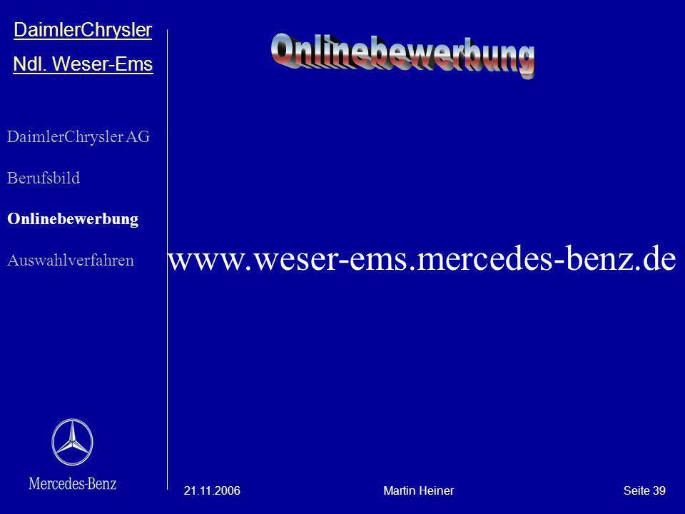 DaimlerChrysler Ndl. Weser-Ems 21.11.2006Martin HeinerSeite 39 www.weser-ems.mercedes-benz.de DaimlerChrysler AG Berufsbild Onlinebewerbung Auswahlver