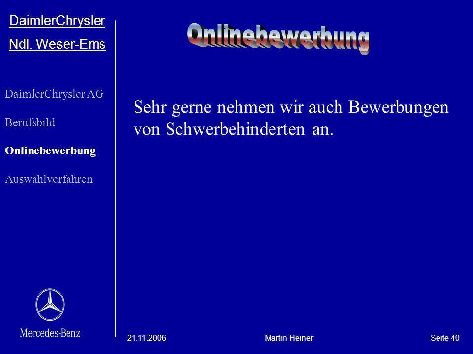 DaimlerChrysler Ndl. Weser-Ems 21.11.2006Martin HeinerSeite 40 Sehr gerne nehmen wir auch Bewerbungen von Schwerbehinderten an. DaimlerChrysler AG Ber