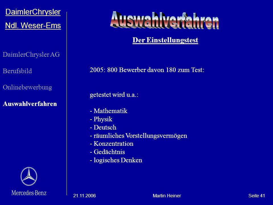 DaimlerChrysler Ndl. Weser-Ems 21.11.2006Martin HeinerSeite 41 2005: 800 Bewerber davon 180 zum Test: getestet wird u.a.: - Mathematik - Physik - Deut