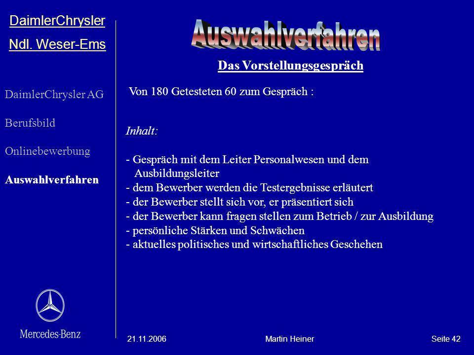DaimlerChrysler Ndl. Weser-Ems 21.11.2006Martin HeinerSeite 42 Inhalt: - Gespräch mit dem Leiter Personalwesen und dem Ausbildungsleiter - dem Bewerbe
