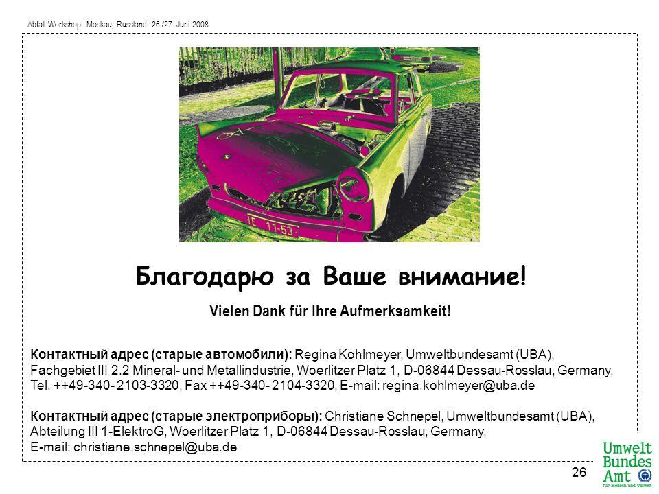 Abfall-Workshop. Moskau, Russland. 26./27. Juni 2008 26 Благодарю за Ваше внимание! Vielen Dank für Ihre Aufmerksamkeit! Контактный адрес (старые авто