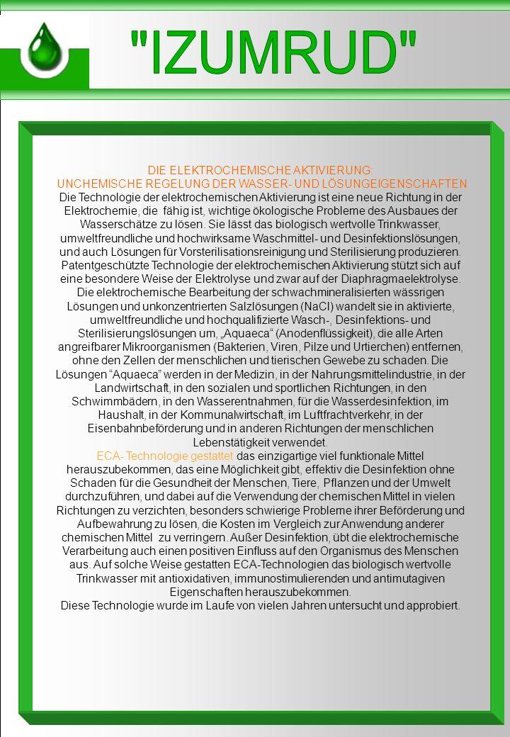 DIE ELEKTROCHEMISCHE AKTIVIERUNG: UNCHEMISCHE REGELUNG DER WASSER- UND LÖSUNGEIGENSCHAFTEN Die Technologie der elektrochemischen Aktivierung ist eine neue Richtung in der Elektrochemie, die fähig ist, wichtige ökologische Probleme des Ausbaues der Wasserschätze zu lösen.