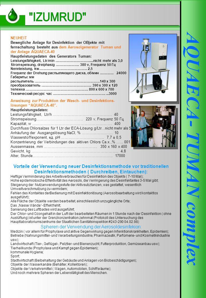 AQUAECA-250 AQUAECA- TUMAN complex NEUHEIT Bewegliche Anlage für Desinfektion der OBjekte mit fernschaltung besteht aus dem Aerosolgenerator Tuman und der Anlage AQUAECA-40 Hauptleistungsdaten des Generators Tuman: Leistungsfähigkeit, Ltr/min …………………………....nicht mehr als 3,0 Stromspeisung, dreiphasig ………….……..