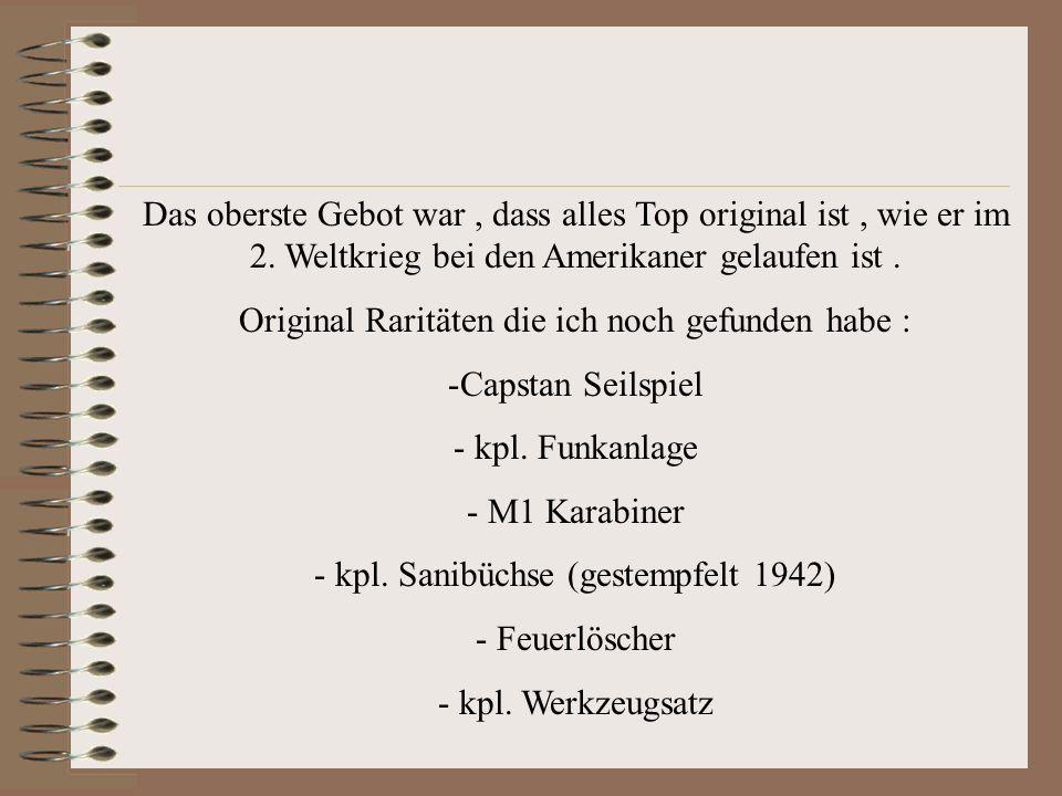 Das oberste Gebot war, dass alles Top original ist, wie er im 2. Weltkrieg bei den Amerikaner gelaufen ist. Original Raritäten die ich noch gefunden h