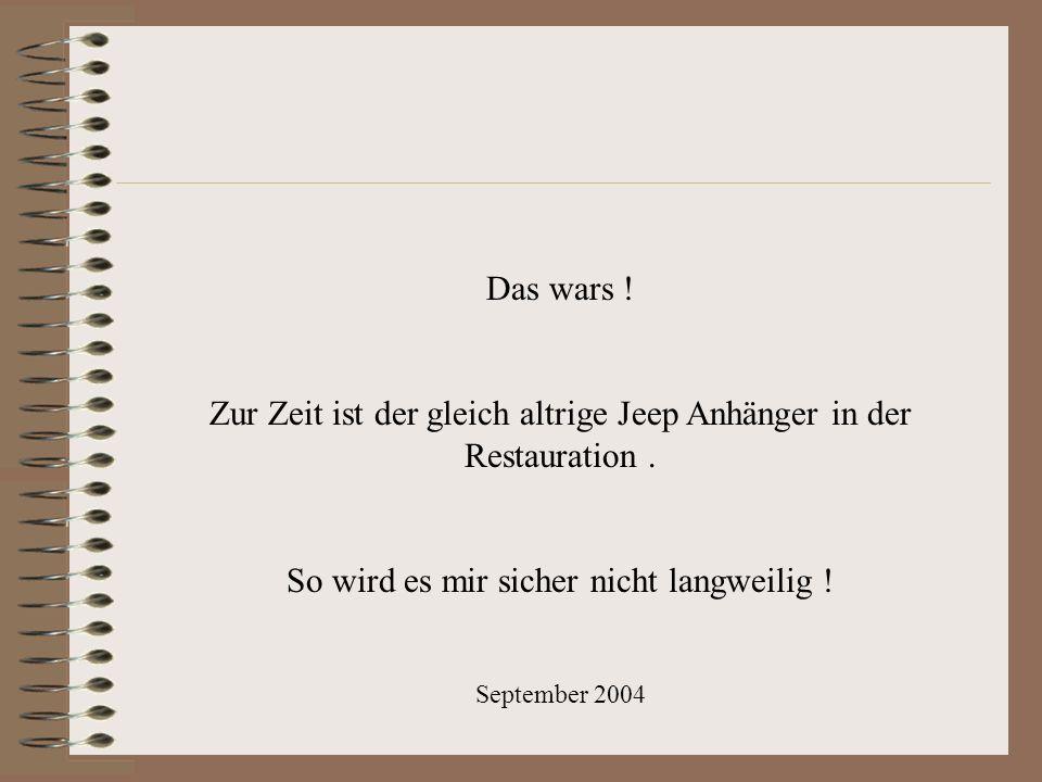 Das wars ! Zur Zeit ist der gleich altrige Jeep Anhänger in der Restauration. So wird es mir sicher nicht langweilig ! September 2004