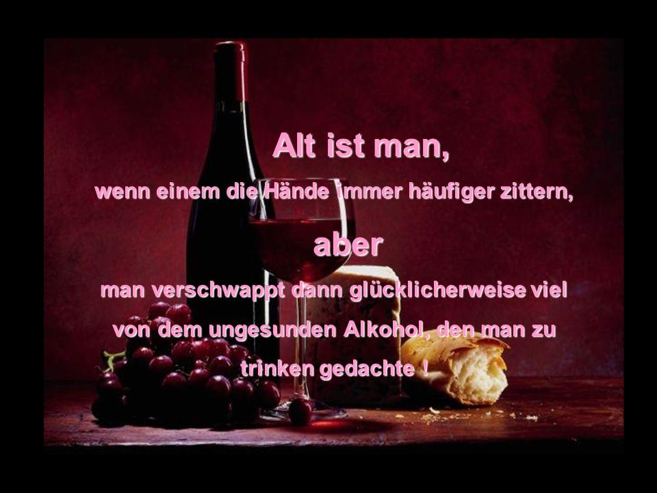 Alt ist man, wenn einem die Hände immer häufiger zittern, aber aber man verschwappt dann glücklicherweise viel von dem ungesunden Alkohol, den man zu trinken gedachte !