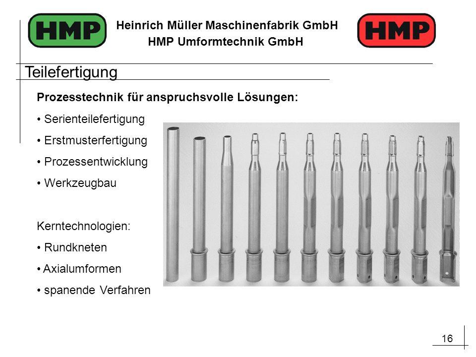 16 Heinrich Müller Maschinenfabrik GmbH HMP Umformtechnik GmbH Prozesstechnik für anspruchsvolle Lösungen: Serienteilefertigung Erstmusterfertigung Pr