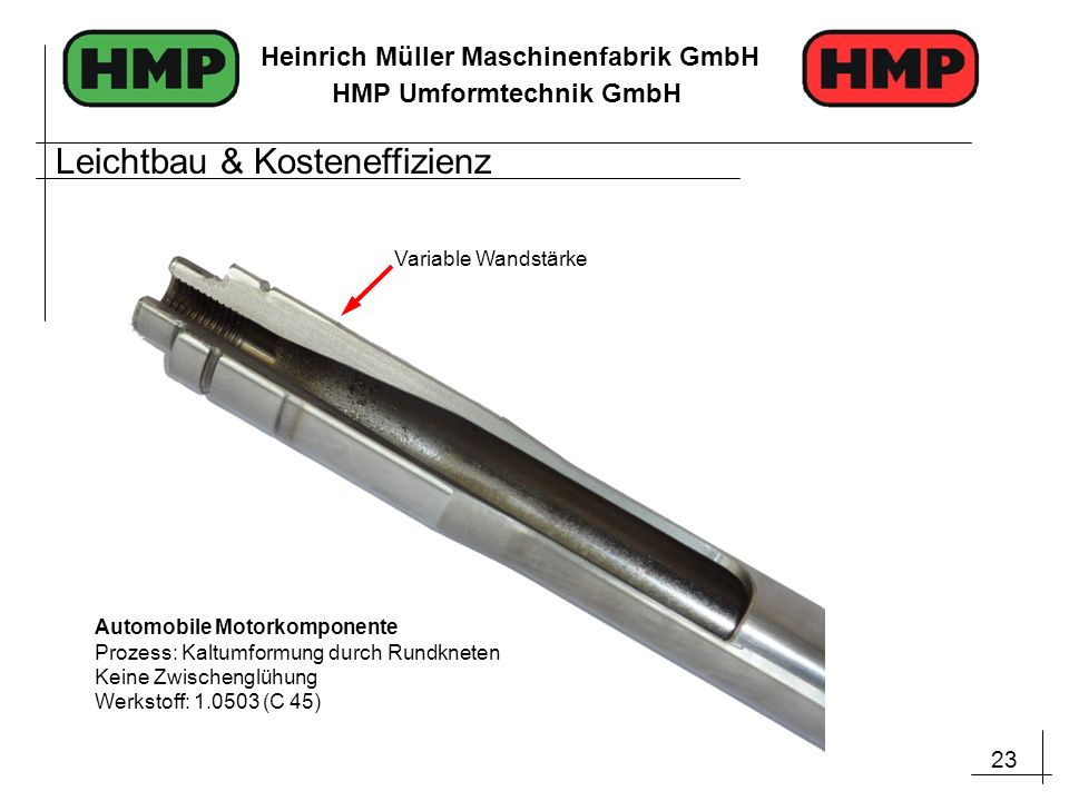 23 Heinrich Müller Maschinenfabrik GmbH HMP Umformtechnik GmbH Automobile Motorkomponente Prozess: Kaltumformung durch Rundkneten Keine Zwischenglühun