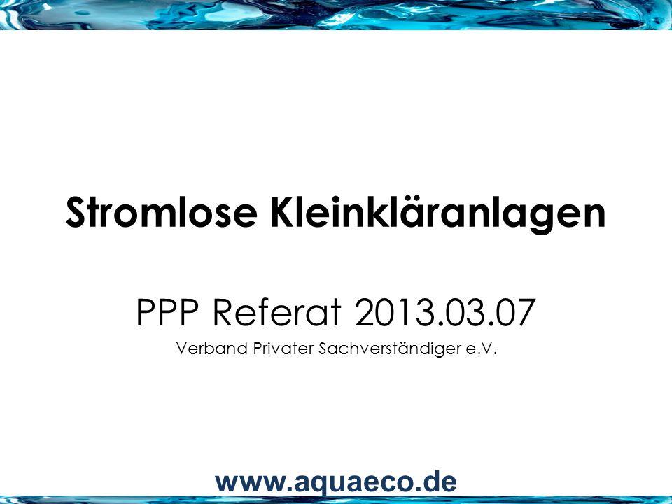 Stromlose Kleinkläranlagen PPP Referat 2013.03.07 Verband Privater Sachverständiger e.V. www.aquaeco.de
