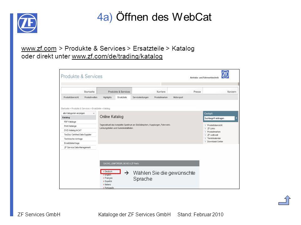 ZF Services GmbH Kataloge der ZF Services GmbH Stand: Februar 2010 4a) Öffnen des WebCat www.zf.comwww.zf.com > Produkte & Services > Ersatzteile > Ka