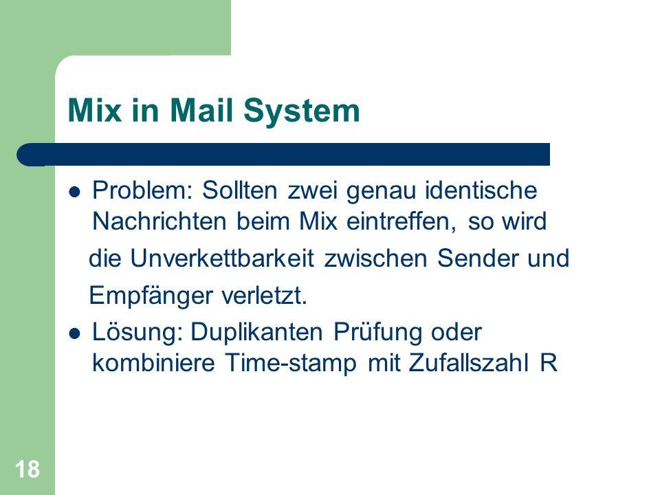 18 Mix in Mail System Problem: Sollten zwei genau identische Nachrichten beim Mix eintreffen, so wird die Unverkettbarkeit zwischen Sender und Empfäng