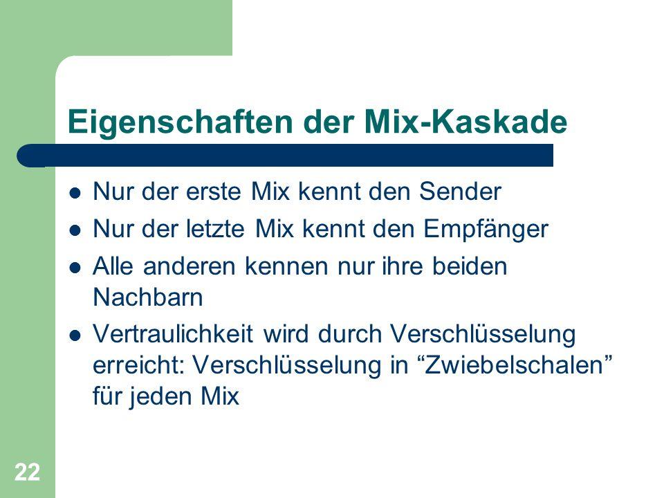 22 Eigenschaften der Mix-Kaskade Nur der erste Mix kennt den Sender Nur der letzte Mix kennt den Empfänger Alle anderen kennen nur ihre beiden Nachbar