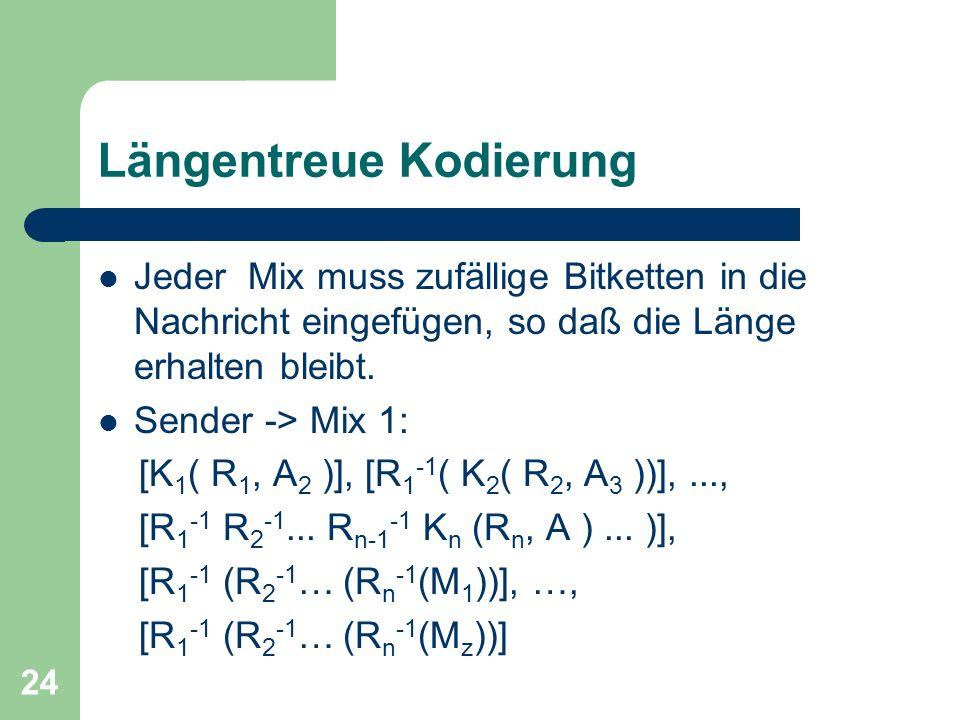 24 Längentreue Kodierung Jeder Mix muss zufällige Bitketten in die Nachricht eingefügen, so daß die Länge erhalten bleibt. Sender -> Mix 1: [K 1 ( R 1