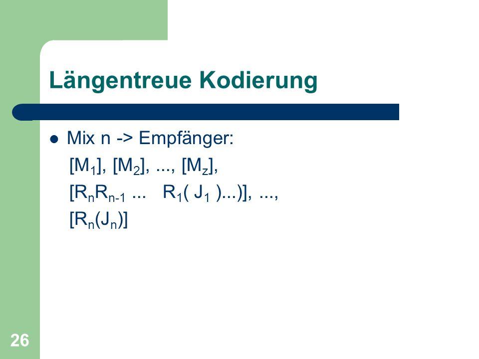 26 Längentreue Kodierung Mix n -> Empfänger: [M 1 ], [M 2 ],..., [M z ], [R n R n-1... R 1 ( J 1 )...)],..., [R n (J n )]