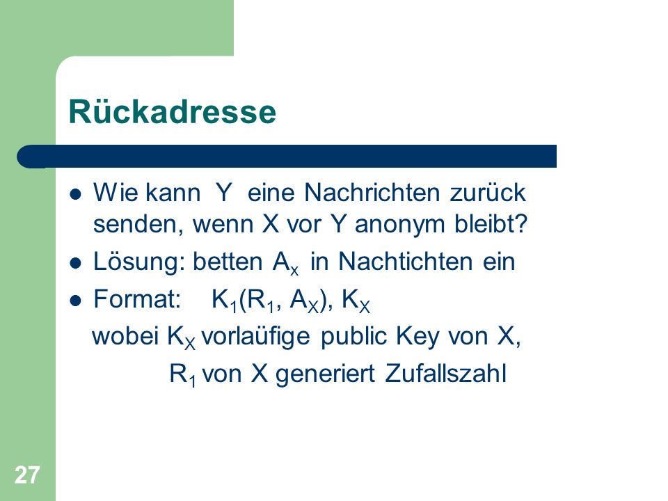 27 Rückadresse Wie kann Y eine Nachrichten zurück senden, wenn X vor Y anonym bleibt? Lösung: betten A x in Nachtichten ein Format: K 1 (R 1, A X ), K