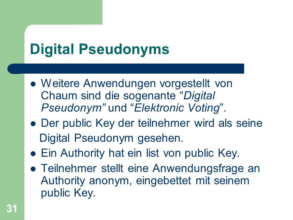 31 Digital Pseudonyms Weitere Anwendungen vorgestellt von Chaum sind die sogenante Digital Pseudonym und Elektronic Voting. Der public Key der teilneh
