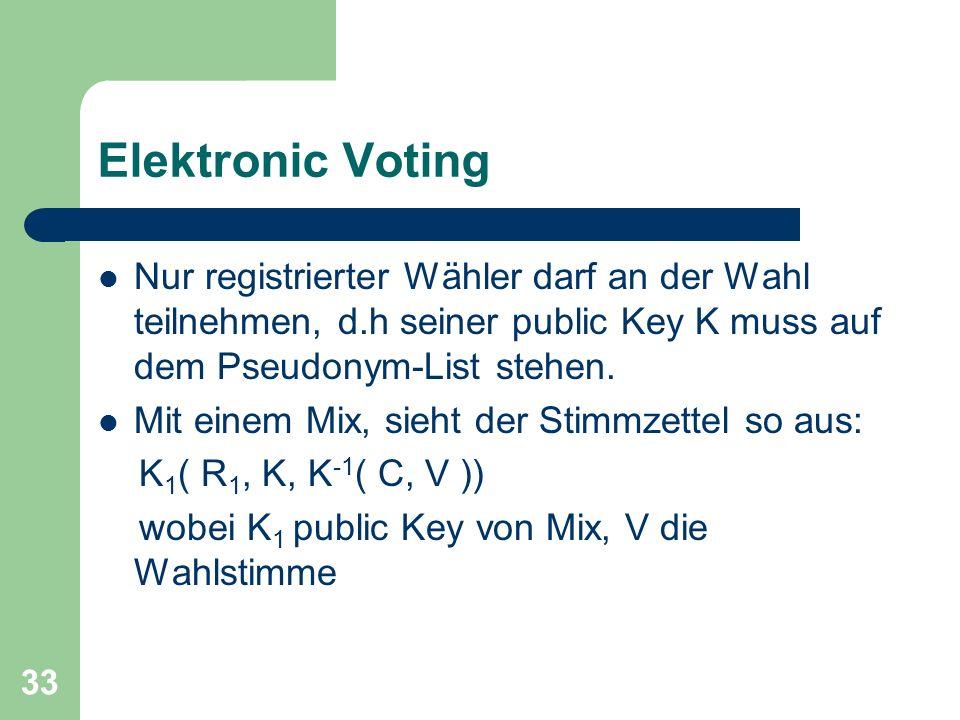 33 Elektronic Voting Nur registrierter Wähler darf an der Wahl teilnehmen, d.h seiner public Key K muss auf dem Pseudonym-List stehen. Mit einem Mix,