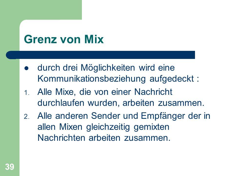 39 Grenz von Mix durch drei Möglichkeiten wird eine Kommunikationsbeziehung aufgedeckt : 1. Alle Mixe, die von einer Nachricht durchlaufen wurden, arb