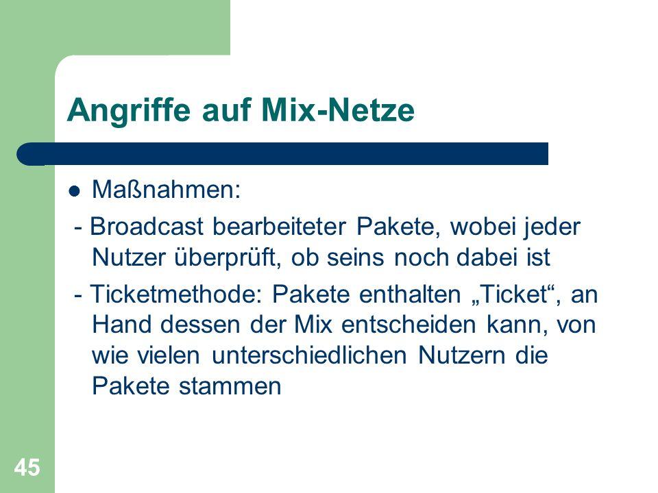 45 Angriffe auf Mix-Netze Maßnahmen: - Broadcast bearbeiteter Pakete, wobei jeder Nutzer überprüft, ob seins noch dabei ist - Ticketmethode: Pakete en