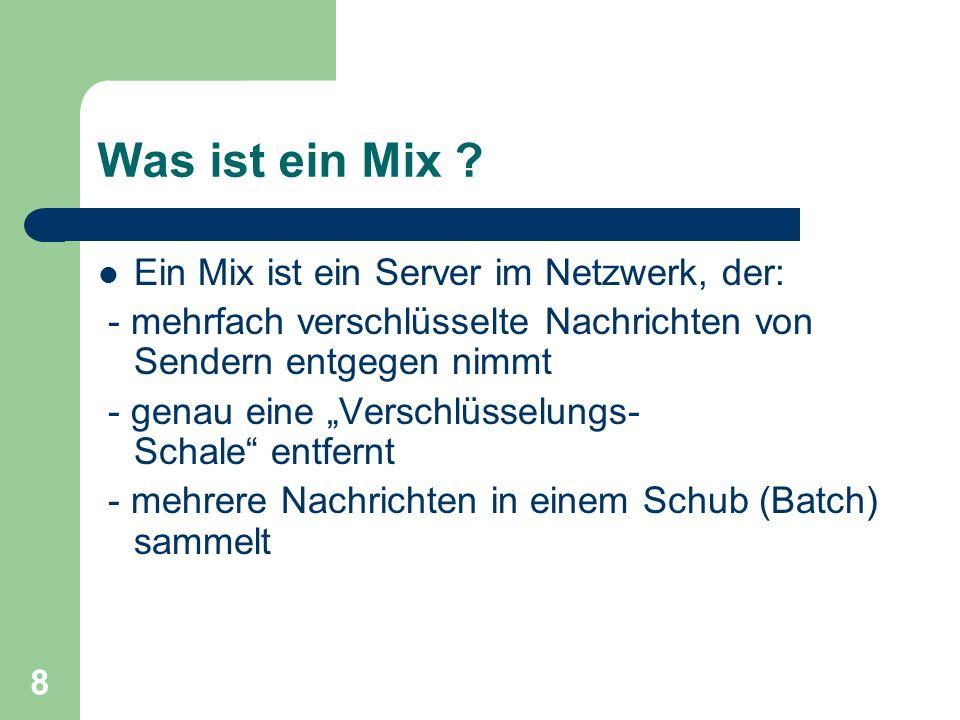 8 Was ist ein Mix ? Ein Mix ist ein Server im Netzwerk, der: - mehrfach verschlüsselte Nachrichten von Sendern entgegen nimmt - genau eine Verschlüsse
