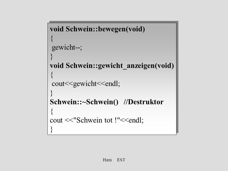Ham EST void Schwein::bewegen(void) { gewicht--; } void Schwein::gewicht_anzeigen(void) { cout<<gewicht<<endl; } Schwein::~Schwein() //Destruktor { cout << Schwein tot ! <<endl; } void Schwein::bewegen(void) { gewicht--; } void Schwein::gewicht_anzeigen(void) { cout<<gewicht<<endl; } Schwein::~Schwein() //Destruktor { cout << Schwein tot ! <<endl; }