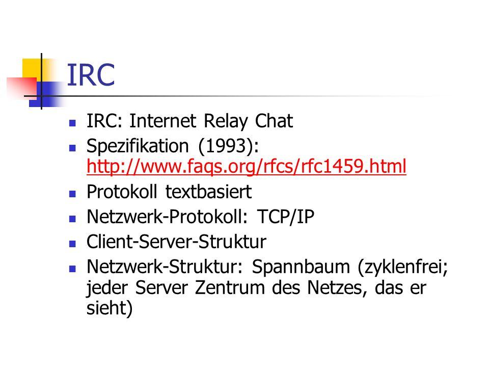 IRC IRC: Internet Relay Chat Spezifikation (1993): http://www.faqs.org/rfcs/rfc1459.html http://www.faqs.org/rfcs/rfc1459.html Protokoll textbasiert Netzwerk-Protokoll: TCP/IP Client-Server-Struktur Netzwerk-Struktur: Spannbaum (zyklenfrei; jeder Server Zentrum des Netzes, das er sieht)
