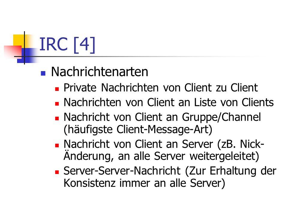 IRC [4] Nachrichtenarten Private Nachrichten von Client zu Client Nachrichten von Client an Liste von Clients Nachricht von Client an Gruppe/Channel (häufigste Client-Message-Art) Nachricht von Client an Server (zB.
