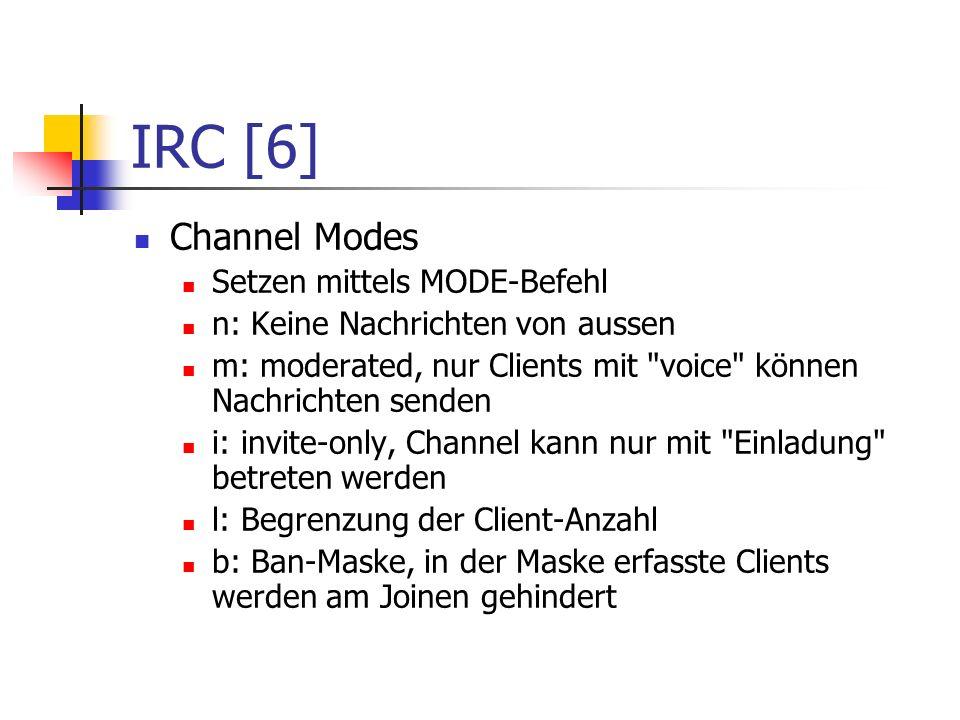 IRC [6] Channel Modes Setzen mittels MODE-Befehl n: Keine Nachrichten von aussen m: moderated, nur Clients mit voice können Nachrichten senden i: invite-only, Channel kann nur mit Einladung betreten werden l: Begrenzung der Client-Anzahl b: Ban-Maske, in der Maske erfasste Clients werden am Joinen gehindert