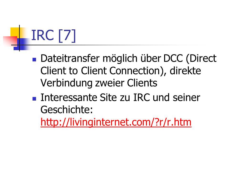 IRC [7] Dateitransfer möglich über DCC (Direct Client to Client Connection), direkte Verbindung zweier Clients Interessante Site zu IRC und seiner Geschichte: http://livinginternet.com/ r/r.htm http://livinginternet.com/ r/r.htm
