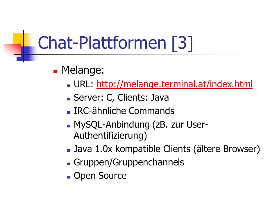 Chat-Plattformen [3] Melange: URL: http://melange.terminal.at/index.htmlhttp://melange.terminal.at/index.html Server: C, Clients: Java IRC-ähnliche Co
