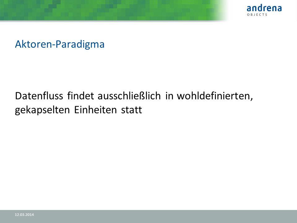 Aktoren-Paradigma 12.03.2014 Datenfluss findet ausschließlich in wohldefinierten, gekapselten Einheiten statt