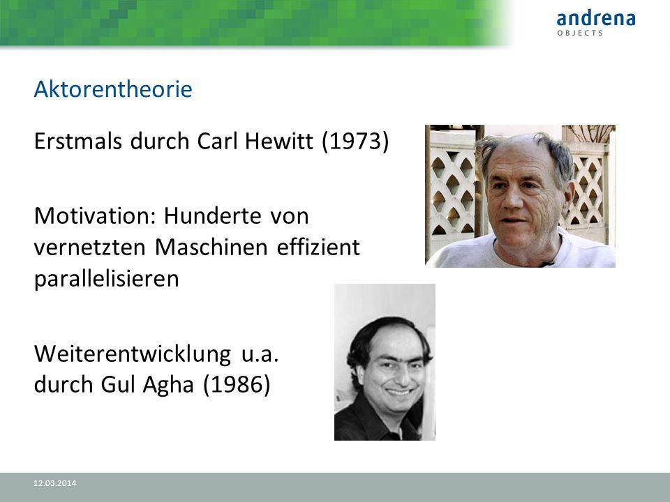 Aktorentheorie 12.03.2014 Erstmals durch Carl Hewitt (1973) Motivation: Hunderte von vernetzten Maschinen effizient parallelisieren Weiterentwicklung u.a.