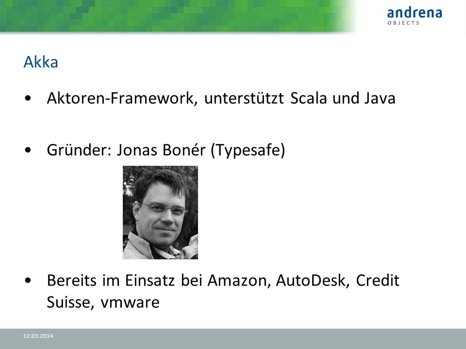 Akka 12.03.2014 Aktoren-Framework, unterstützt Scala und Java Gründer: Jonas Bonér (Typesafe) Bereits im Einsatz bei Amazon, AutoDesk, Credit Suisse, vmware