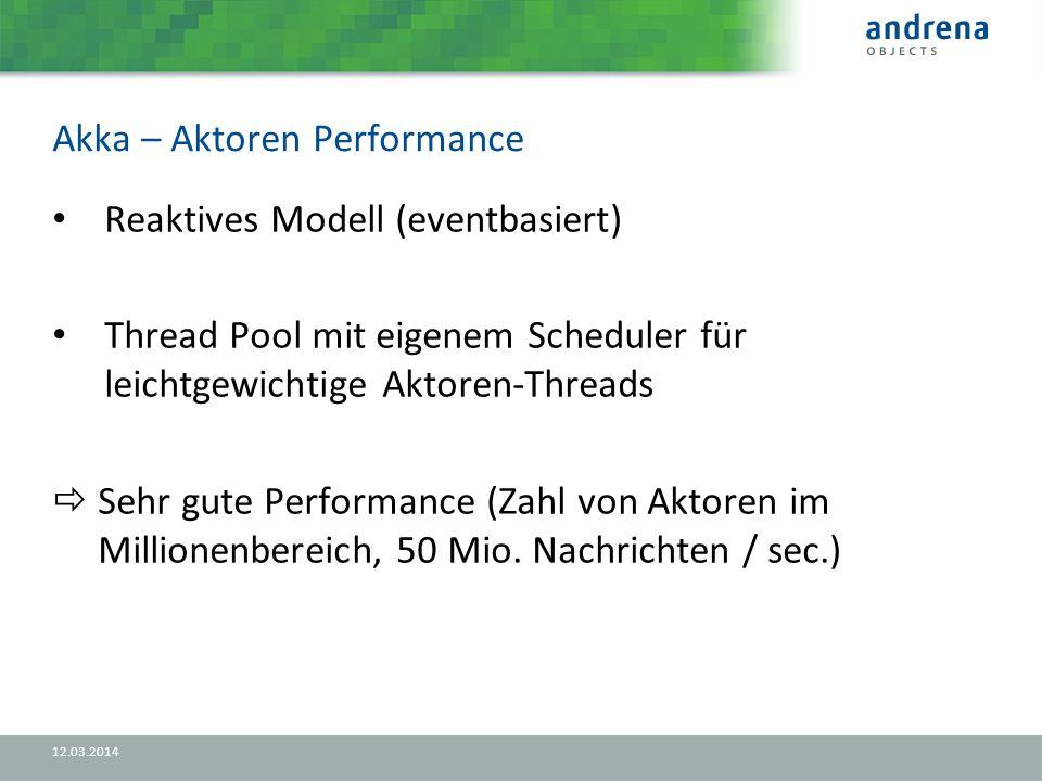 Akka – Aktoren Performance 12.03.2014 Reaktives Modell (eventbasiert) Thread Pool mit eigenem Scheduler für leichtgewichtige Aktoren-Threads Sehr gute Performance (Zahl von Aktoren im Millionenbereich, 50 Mio.