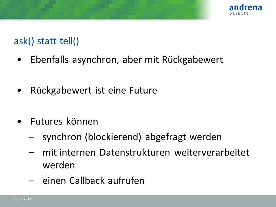 ask() statt tell() 12.03.2014 Ebenfalls asynchron, aber mit Rückgabewert Rückgabewert ist eine Future Futures können –synchron (blockierend) abgefragt werden –mit internen Datenstrukturen weiterverarbeitet werden –einen Callback aufrufen