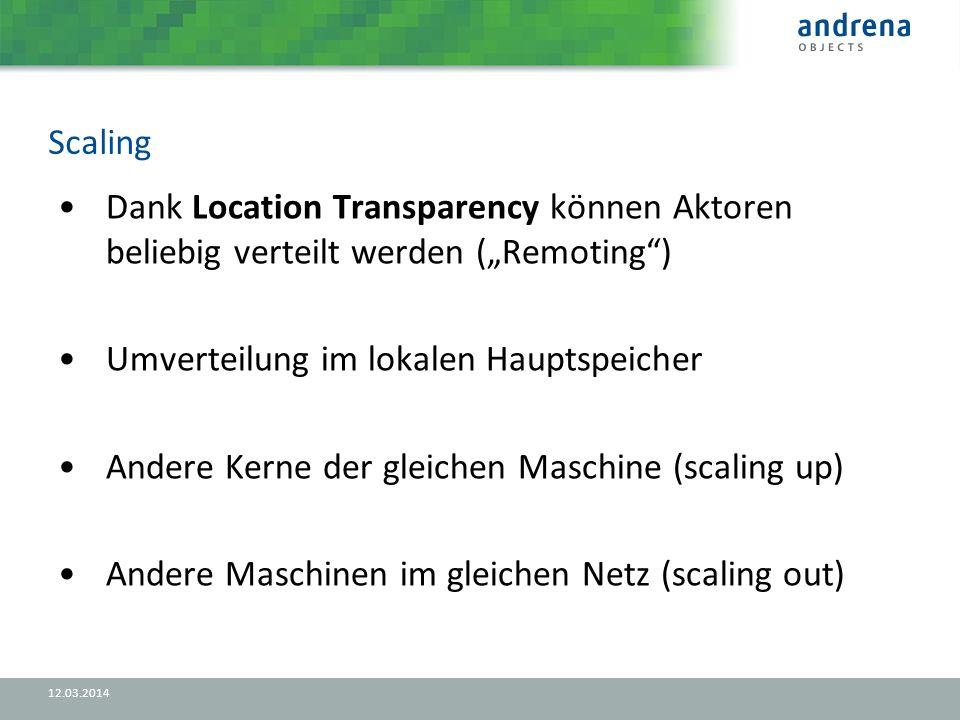 Scaling 12.03.2014 Dank Location Transparency können Aktoren beliebig verteilt werden (Remoting) Umverteilung im lokalen Hauptspeicher Andere Kerne der gleichen Maschine (scaling up) Andere Maschinen im gleichen Netz (scaling out)