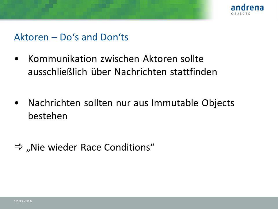 Aktoren – Dos and Donts 12.03.2014 Kommunikation zwischen Aktoren sollte ausschließlich über Nachrichten stattfinden Nachrichten sollten nur aus Immutable Objects bestehen Nie wieder Race Conditions