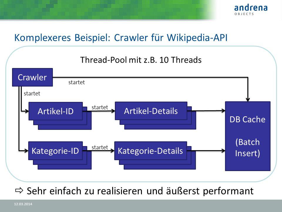 Komplexeres Beispiel: Crawler für Wikipedia-API 12.03.2014 Sehr einfach zu realisieren und äußerst performant Thread-Pool mit z.B.