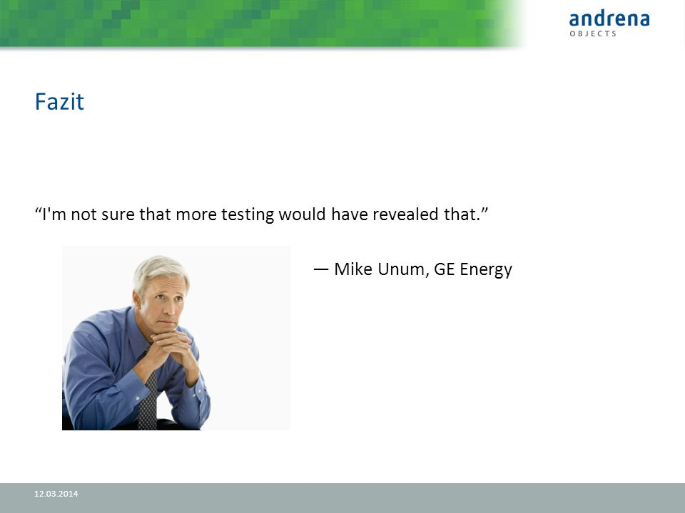 Fazit I m not sure that more testing would have revealed that. Mike Unum, GE Energy