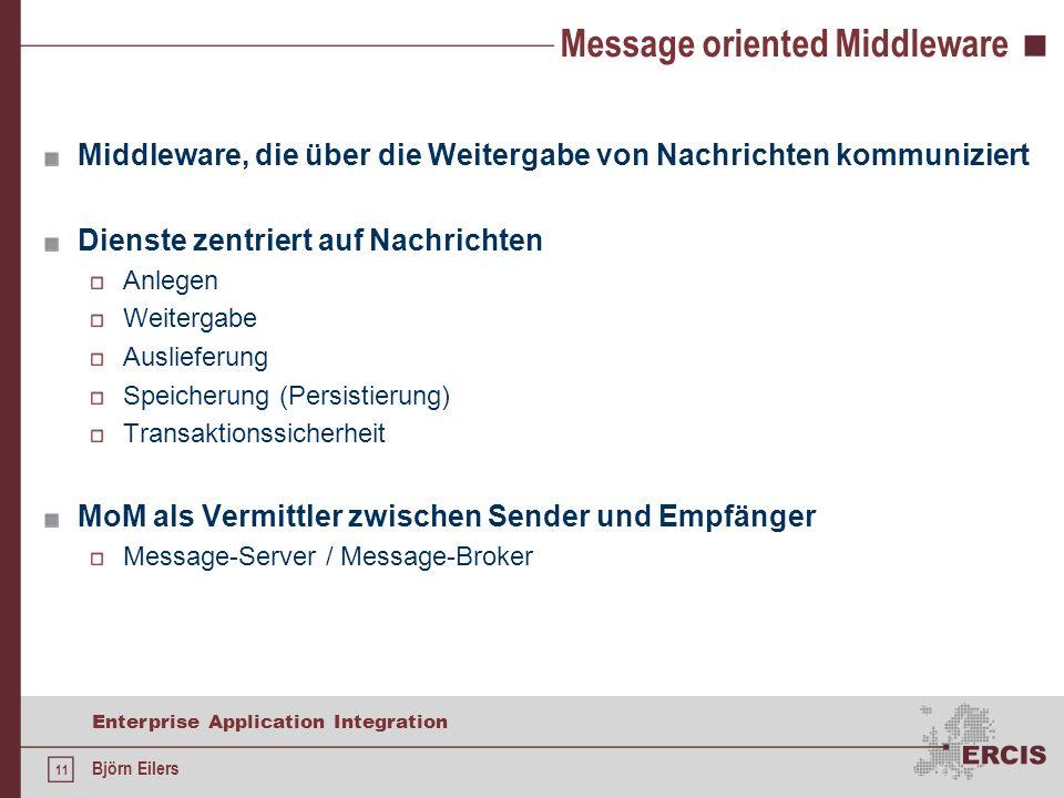 11 Enterprise Application Integration Björn Eilers Message oriented Middleware Middleware, die über die Weitergabe von Nachrichten kommuniziert Dienst