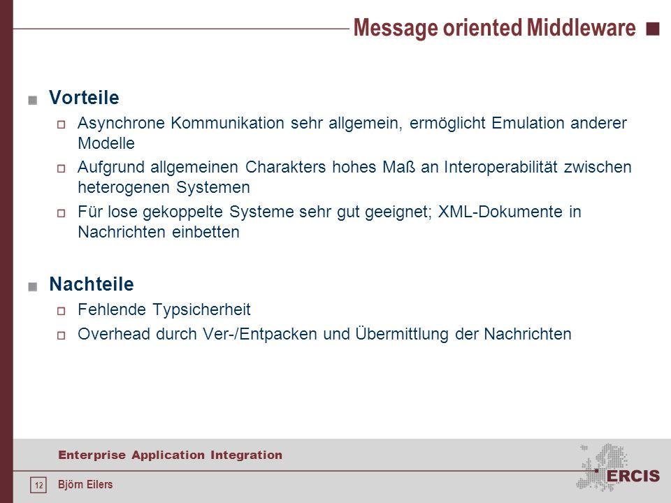 12 Enterprise Application Integration Björn Eilers Message oriented Middleware Vorteile Asynchrone Kommunikation sehr allgemein, ermöglicht Emulation