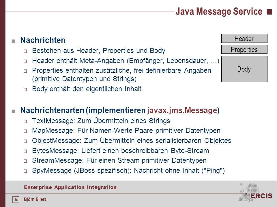 16 Enterprise Application Integration Björn Eilers Java Message Service Nachrichten Bestehen aus Header, Properties und Body Header enthält Meta-Angab