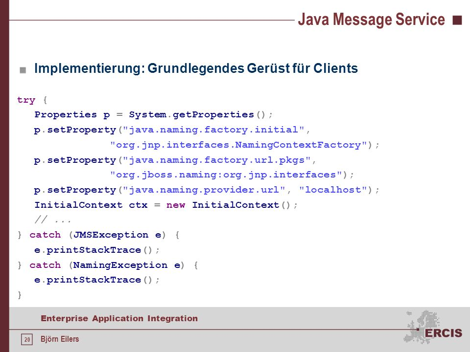 20 Enterprise Application Integration Björn Eilers Java Message Service Implementierung: Grundlegendes Gerüst für Clients try { Properties p = System.