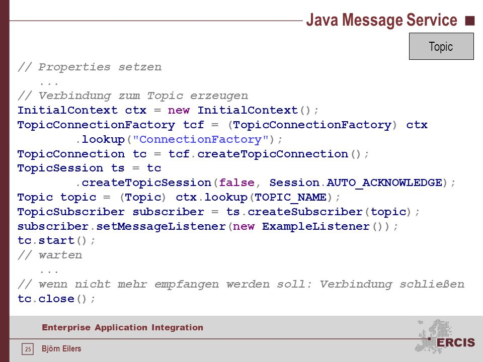 25 Enterprise Application Integration Björn Eilers Java Message Service // Properties setzen... // Verbindung zum Topic erzeugen InitialContext ctx =